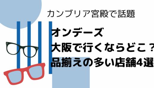 オンデーズ 大阪で行くなら何処がオススメ?品揃えが多い店舗4選